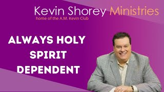 Always Holy Spirit Dependent - A.M. Kevin Club