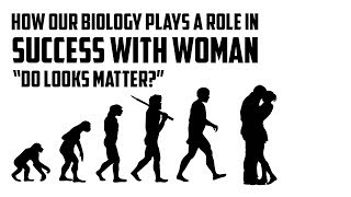 "How Biology Plays a Role In Success With Woman ""do looks matter as much as we think?"""