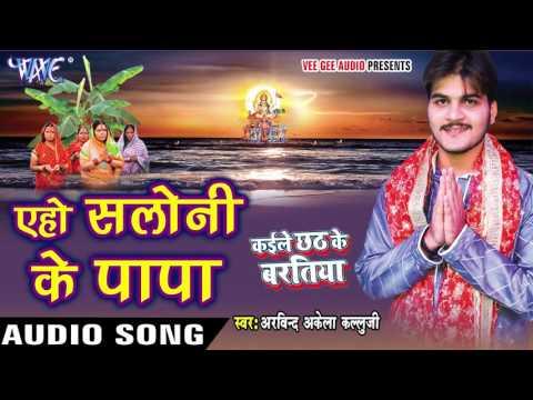 ऐहो सलोनी के पापा - Kaile Chhath Ke Baratiya - Arvind Akela Kallu Ji - Bhojpuri Chhath Geet 2016 new