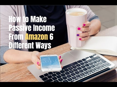 How to Make Passive Income From Amazon 6 Different Ways