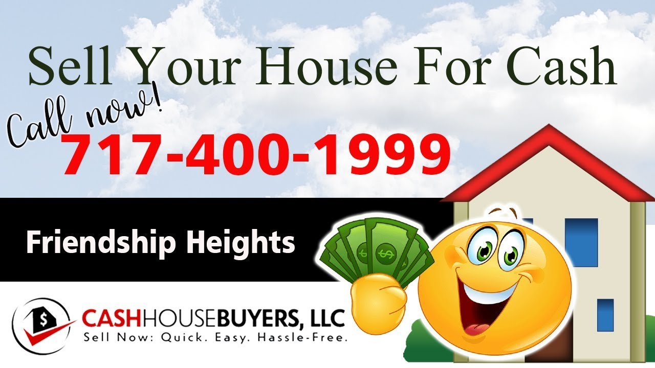 SELL YOUR HOUSE FAST FOR CASH Friendship Heights Washington DC | CALL 717 400 1999 | We Buy Houses