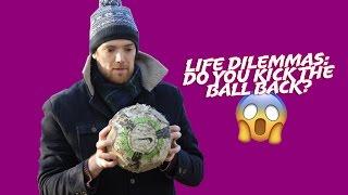Life dilemma - do you kick the ball back?