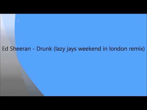 Ed Sheeran - Drunk (lazy jays weekend in london remix)