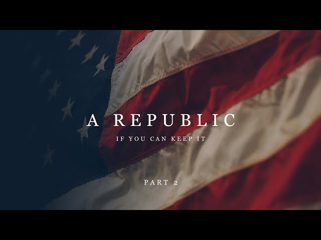 A Republic - If You Can Keep It - Part 2