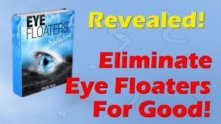 Get Rid of Eye Floaters and Eye Flashes with the Eye Floaters Solution Now!