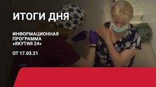 Итоги дня. 17 марта 2021 года. Информационная программа «Якутия 24»