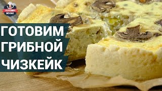 Сытный грибной чизкейк. Как приготовить?   Чизкейк рецепт