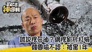 《神邏輯番外篇》誰說挖石油?網挖影片打臉 韓國瑜不認:被黑1年 2019.09.25