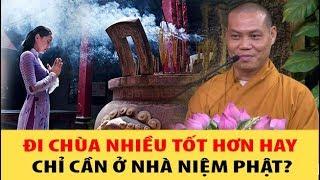 Đi chùa nhiều làm gì trong khi chỉ cần Ở NHÀ NIỆM PHẬT là vãng sanh có đúng không?
