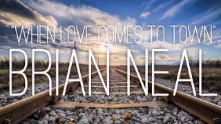 """""""WHEN LOVE COMES TO TOWN"""" - Brian Neal"""