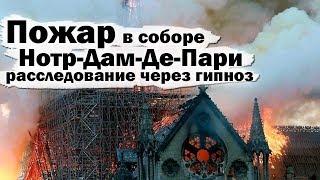 Пожар в соборе Нотр-Дам-Де-Пари, расследование через гипноз.Кросс анализ.