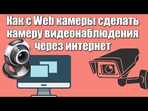 Как с Web камеры сделать камеру видеонаблюдения через интернет