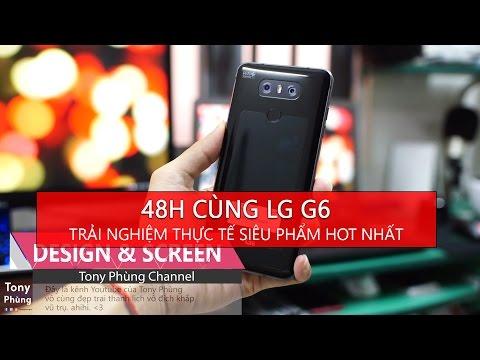[Smartphone] 48h cùng LG G6 - Đây là trải nghiệm thực tế của Tony về siêu phẩm này - Tony Phùng