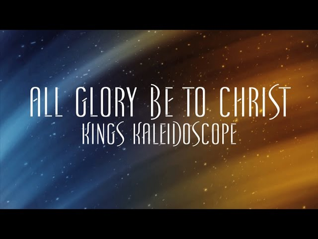 All Glory Be To Christ - Kings Kaleidoscope