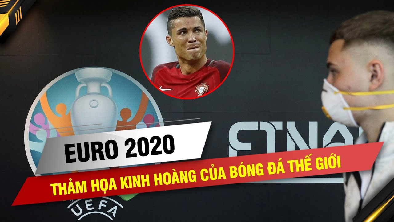 EURO 2020 BỊ HOÃN – THẢM HỌA KINH HOÀNG CỦA BÓNG ĐÁ THẾ GIỚI