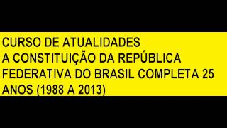 CURSO DE ATUALIDADES A CONSTITUIÇÃO DA REPÚBLICA FEDERATIVA DO BRASIL COMPLETA 25 ANOS (1988 A 2013)