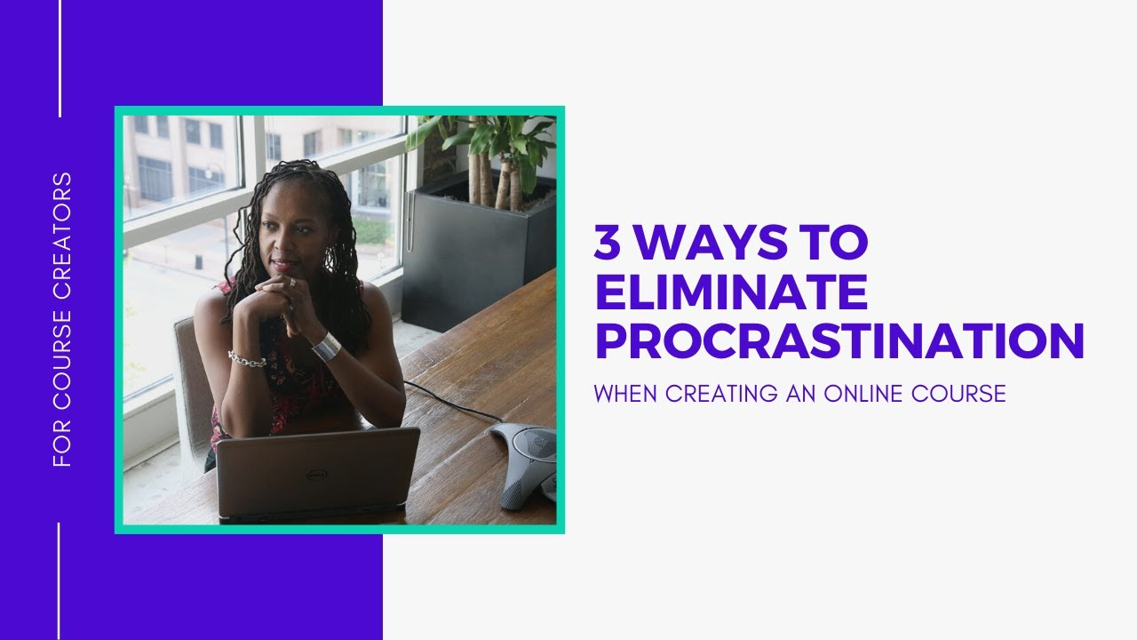 3 Ways to Eliminate Procrastination When Creating Your Online Course
