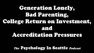 Generation Lonely, Bad Parenting, College Return on Investment, and Accreditation Pressure