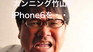 カンニング竹山がiPhone6を・・・