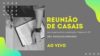 Reunião de Casais | 16/01/2021 | Rev. Edvaldo Miranda | Mateus 6.33