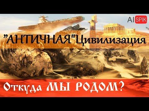 """""""АНТИЧНАЯ"""" Цивилизация.Откуда мы"""