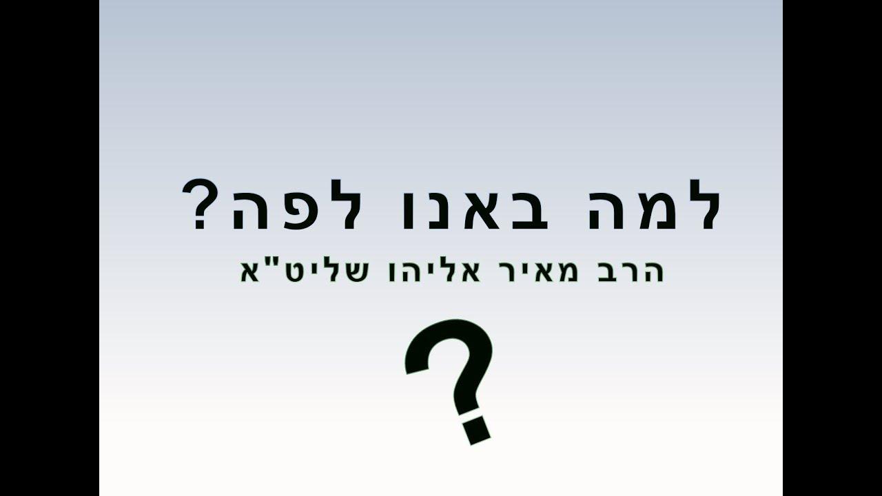 """למה באנו לפה? - הרב מאיר אליהו שליט""""א"""
