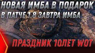 ИМБА В ПОДАРОК ЗАВТРА В ПАТЧ 1.8 wot 2020 ПОДАРКИ ВСЕМ НА ПРАЗДНИК 10 ЛЕТ ТАНКАМ world of tanks