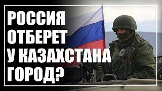 Россия отберет у Казахстана город. Страшилки или угрозы?