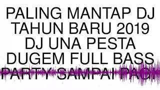PALING MANTAP DJ TAHUN BARU 2019 DJ UNA PESTA DUGEM FULL BASS PARTY SAMPAI PAGI