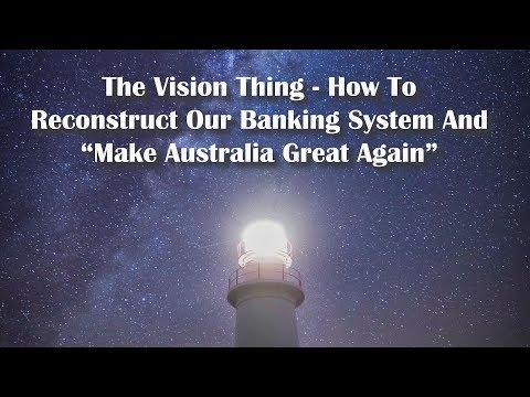 "The Vision Thing - How To Reconstruct Our Banking System and ""Make Australia Great Again""."