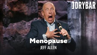 Menopause Is Worse Than PMS. Jeff Allen