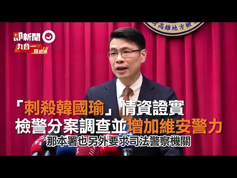 「刺殺韓國瑜」情資證實 檢警分案調查並增加維安警力