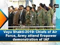 Vayu Shakti-2019: Chiefs of Air Force, Army attend firepower demonstration of IAF