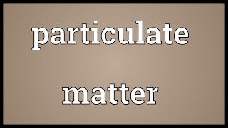Particulate matter Meaning