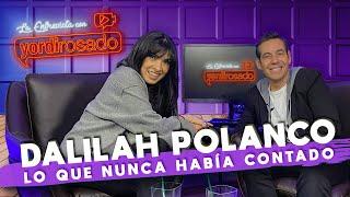 DALILAH POLANCO, lo que NUNCA HABÍA CONTADO | La entrevista con Yordi Rosado