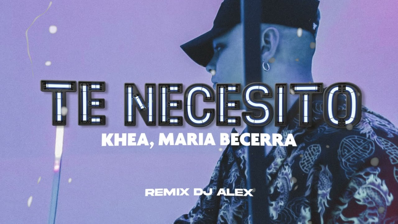 TE NECESITO (REMIX) KHEA, MARIA BECERRA, DJ ALEX, NICO MAULEN