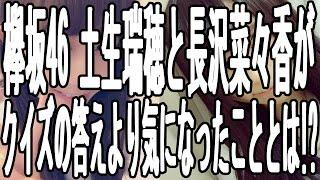 欅坂46 メンバー 土生 瑞穂と長沢 菜々香が クイズの答えより気になった...
