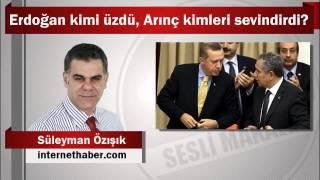 Süleyman Özışık : Erdoğan kimi üzdü, Arınç kimleri sevindirdi?