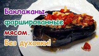 Баклажаны, фаршированные мясом. Простой рецепт без духовки!