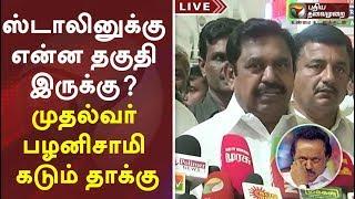 ஸ்டாலினுக்கு என்ன தகுதி இருக்கு? முதல்வர் பழனிசாமி கடும் தாக்கு   TN CM Palaniswami Latest Speech