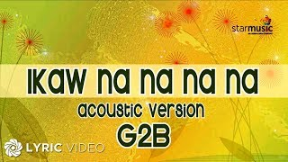 Repeat youtube video G2B Boys - Ikaw Na Na Na Na Acoustic Version (Official Lyric Video)