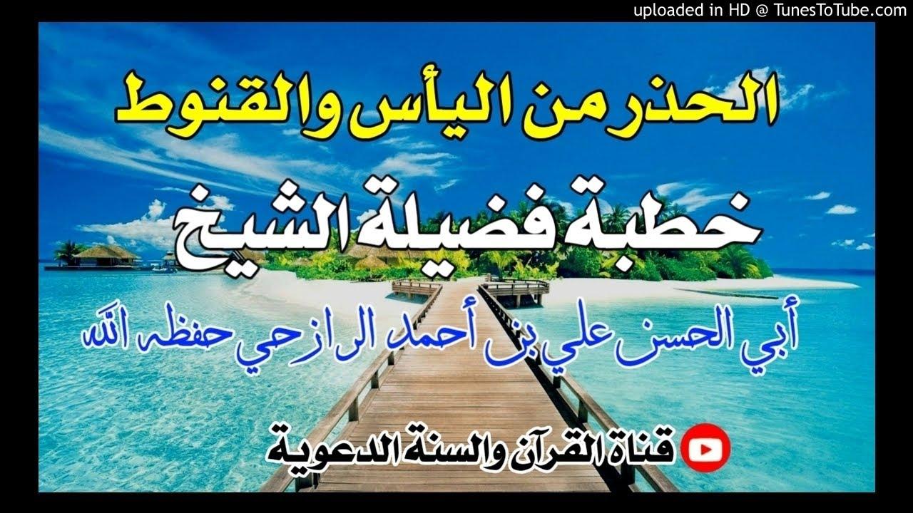 الحذر من اليأس والقنوط خطبة فضيلة الشيخ علي بن أحمد الرازحي حفظه الله 29صفر1442هجري Youtube