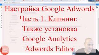 Настройка Google Adwords, Часть 1. Клининг. Также установка Google Analytics, Adwords Editor<