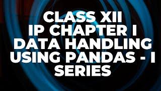 Data handling using pandas - I | Class 12 IP chapter 1 Python pandas - Series | CBSE IP class 12