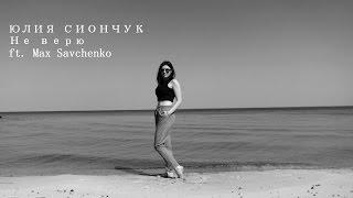 Смотреть клип Юлия Сиончук - Не Верю Ft .Max Savchenko