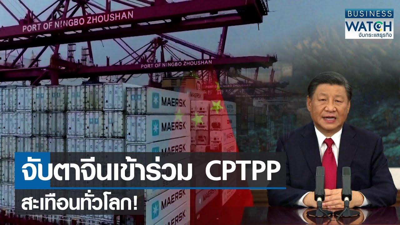 จับตาจีนเข้าร่วม CPTPP สะเทือนทั่วโลก! I BUSINESS WATCH I 22-09-2564