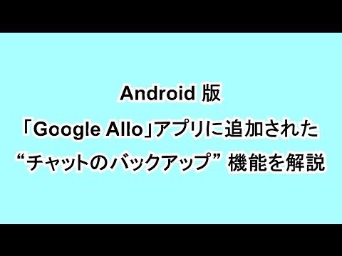 """Android 版「Google Allo」アプリに追加された """"チャットのバックアップ"""" 機能を解説"""