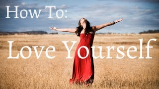 How to Love Yourself (MUST SEE)