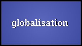 Globalisation Meaning