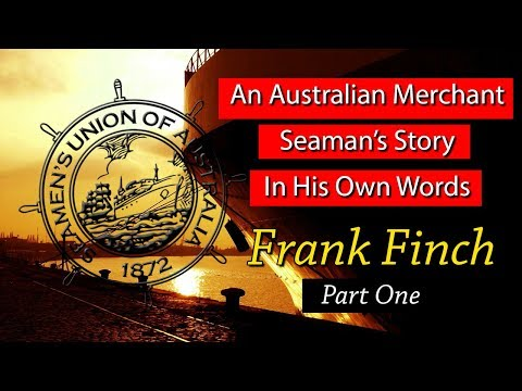An Australian Merchant Seaman's Story In His Own Words - Frank Finch Part One